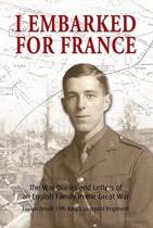 I Embarked for France: The War Diaries and Letters of an English Family in the Great War